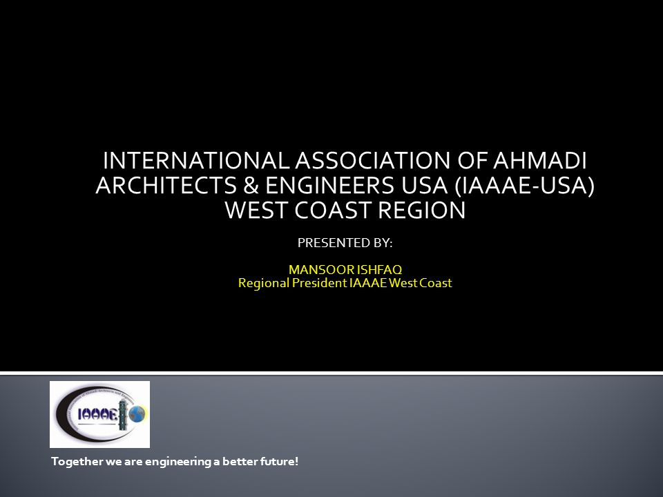 INTERNATIONAL ASSOCIATION OF AHMADI ARCHITECTS & ENGINEERS USA (IAAAE-USA) WEST COAST REGION PRESENTED BY: MANSOOR ISHFAQ Regional President IAAAE West Coast Together we are engineering a better future!