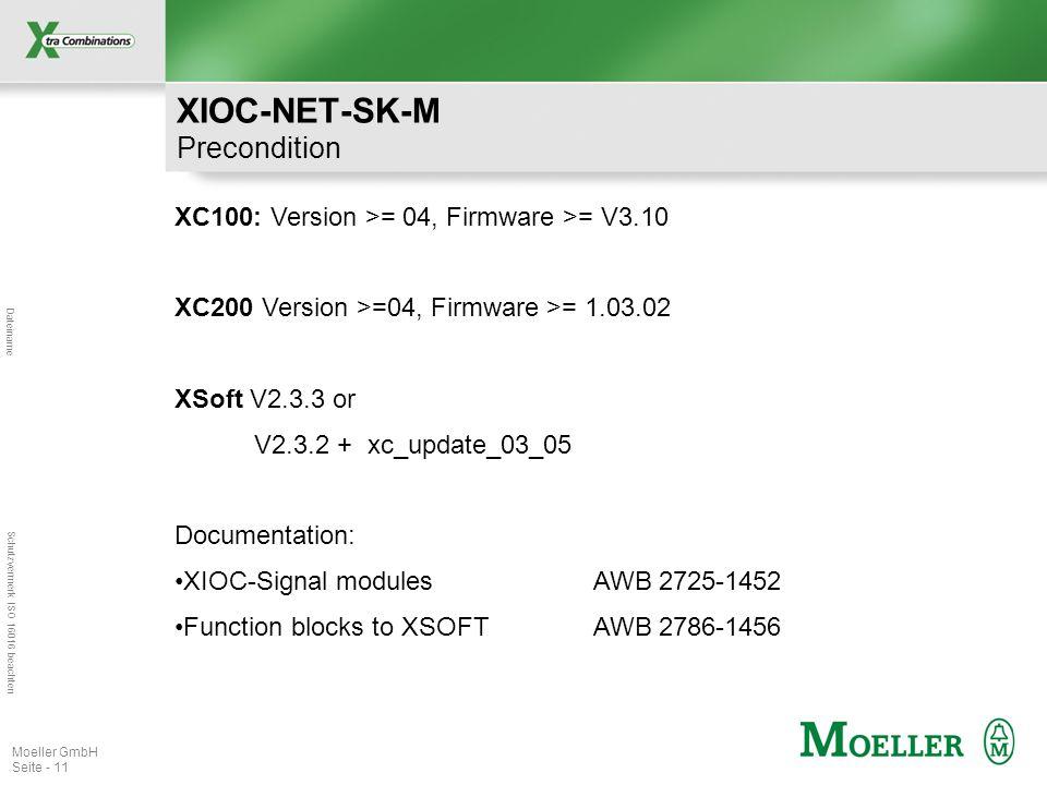 Dateiname Schutzvermerk ISO 16016 beachten Moeller GmbH Seite - 11 XC100: Version >= 04, Firmware >= V3.10 XC200 Version >=04, Firmware >= 1.03.02 XSoft V2.3.3 or V2.3.2 + xc_update_03_05 Documentation: XIOC-Signal modules AWB 2725-1452 Function blocks to XSOFTAWB 2786-1456 XIOC-NET-SK-M Precondition