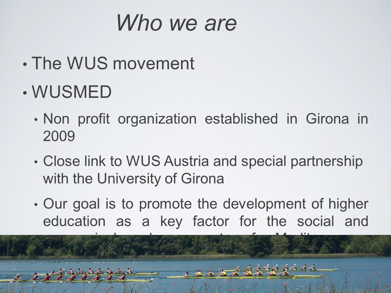 Who we are The WUS movement WUSMED Non profit organization established in Girona in 2009 Close link to WUS Austria and special partnership with the University of Girona Our goal is to promote the development of higher education as a key factor for the social and economical advancement of Mediterranean societies
