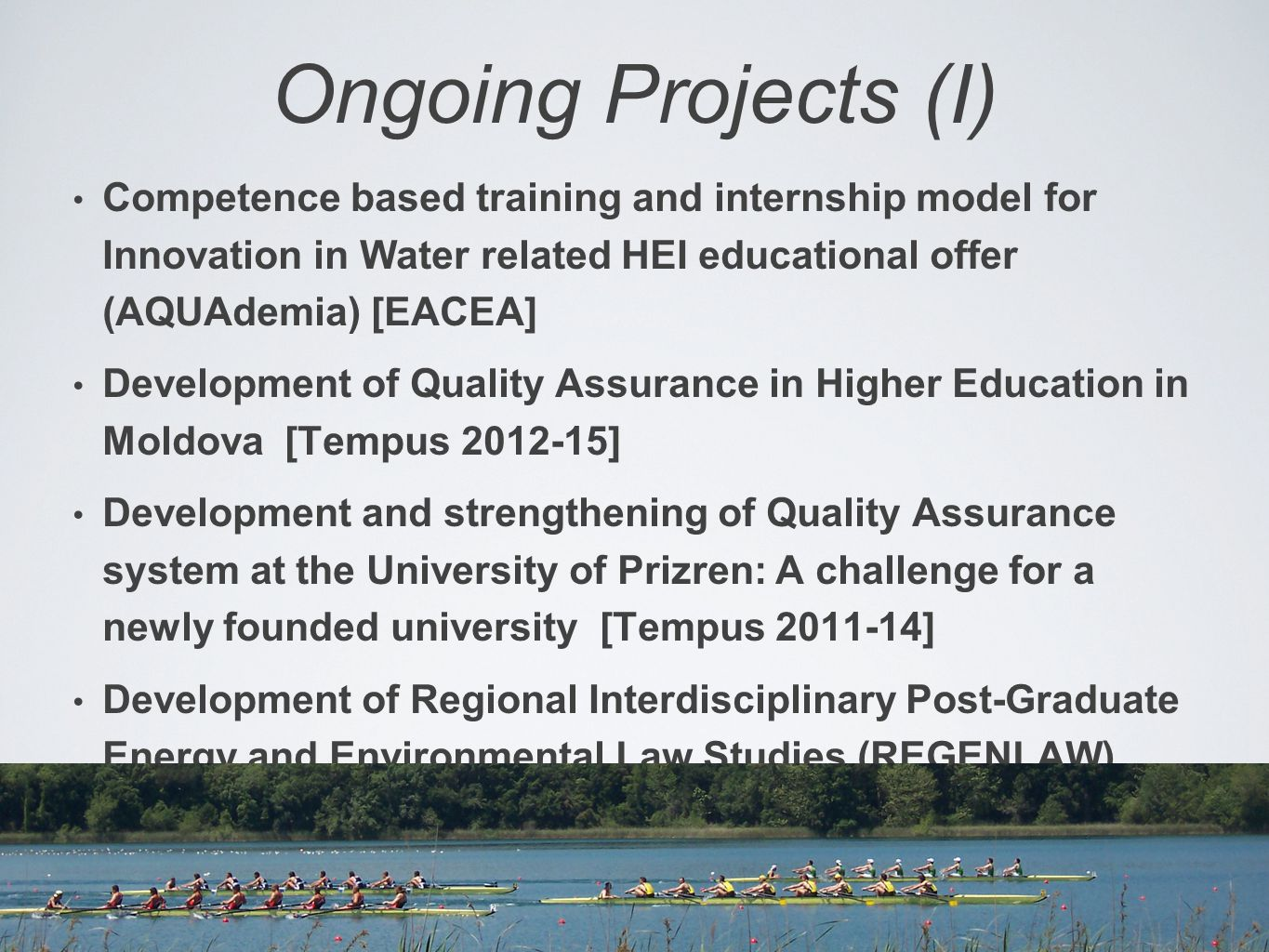 Ongoing Projects (I) Competence based training and internship model for Innovation in Water related HEI educational offer (AQUAdemia) [EACEA] Development of Quality Assurance in Higher Education in Moldova [Tempus 2012-15] Development and strengthening of Quality Assurance system at the University of Prizren: A challenge for a newly founded university [Tempus 2011-14] Development of Regional Interdisciplinary Post-Graduate Energy and Environmental Law Studies (REGENLAW) [Tempus 2011-14]