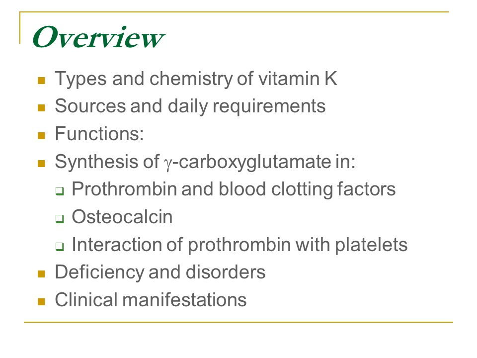 Overview Types and chemistry of vitamin K Sources and daily requirements Functions: Synthesis of  -carboxyglutamate in:  Prothrombin and blood clotting factors  Osteocalcin  Interaction of prothrombin with platelets Deficiency and disorders Clinical manifestations
