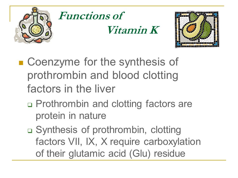 Functions of Vitamin K Coenzyme for the synthesis of prothrombin and blood clotting factors in the liver  Prothrombin and clotting factors are protein in nature  Synthesis of prothrombin, clotting factors VII, IX, X require carboxylation of their glutamic acid (Glu) residue