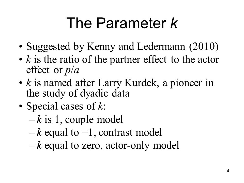 Suggested by Kenny and Ledermann (2010) k is the ratio of the partner effect to the actor effect or p/a k is named after Larry Kurdek, a pioneer in th