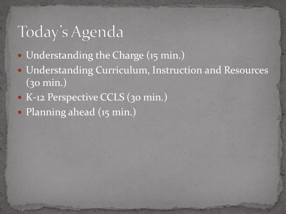 Understanding the Charge (15 min.) Understanding Curriculum, Instruction and Resources (30 min.) K-12 Perspective CCLS (30 min.) Planning ahead (15 min.)
