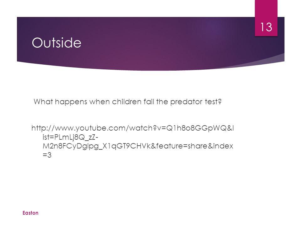 Outside What happens when children fail the predator test? http://www.youtube.com/watch?v=Q1h8o8GGpWQ&l ist=PLmLj8Q_zZ- M2n8FCyDgIpg_X1qGT9CHVk&featur