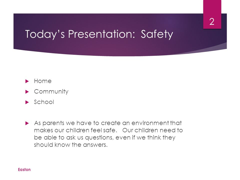 Today's Presentation: Safety  Home  Community  School  As parents we have to create an environment that makes our children feel safe.