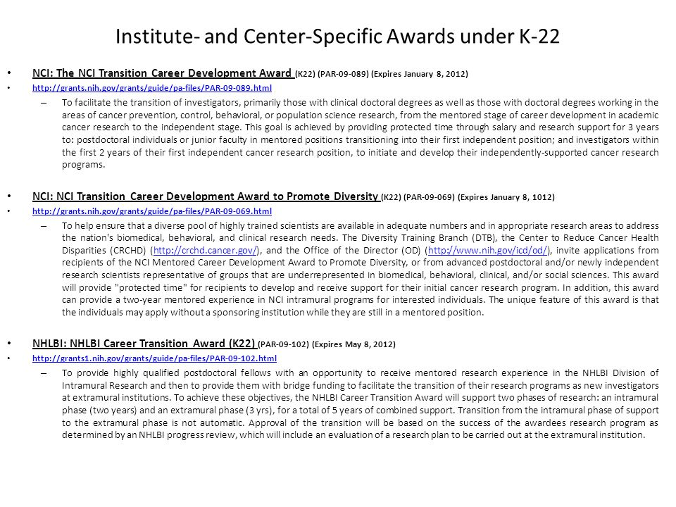 Institute- and Center-Specific Awards under K-22 NCI: The NCI Transition Career Development Award (K22) (PAR-09-089) (Expires January 8, 2012) http://grants.nih.gov/grants/guide/pa-files/PAR-09-089.html – To facilitate the transition of investigators, primarily those with clinical doctoral degrees as well as those with doctoral degrees working in the areas of cancer prevention, control, behavioral, or population science research, from the mentored stage of career development in academic cancer research to the independent stage.