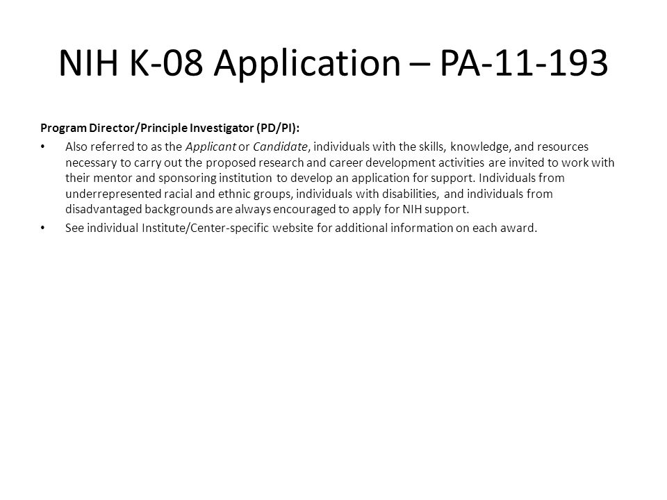 NIH K-08 Application – PA-11-193 Program Director/Principle Investigator (PD/PI): Also referred to as the Applicant or Candidate, individuals with the skills, knowledge, and resources necessary to carry out the proposed research and career development activities are invited to work with their mentor and sponsoring institution to develop an application for support.