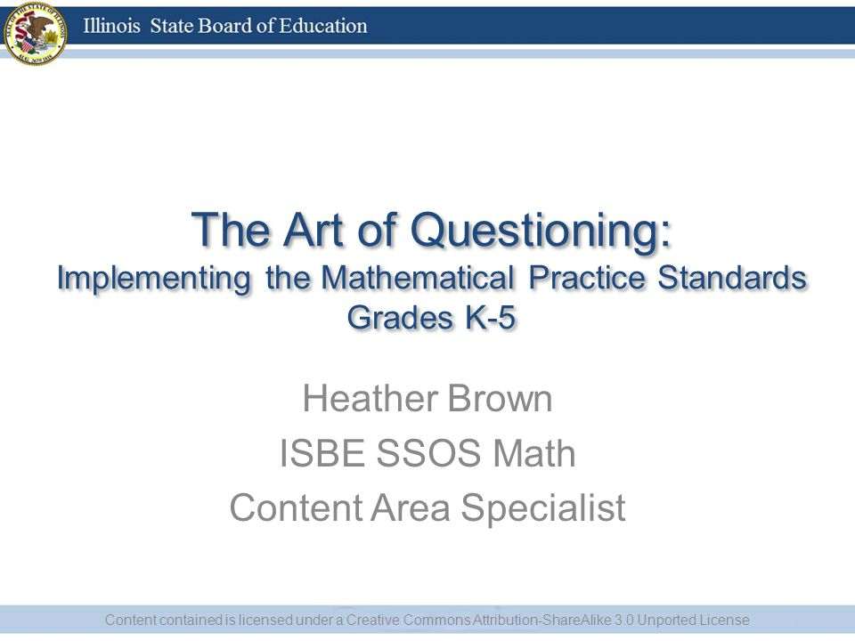 The Art of Questioning: Implementing the Mathematical Practice Standards Grades K-5 Heather Brown ISBE SSOS Math Content Area Specialist Content contained is licensed under a Creative Commons Attribution-ShareAlike 3.0 Unported License
