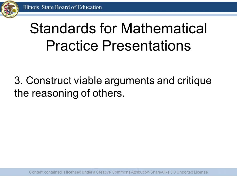 Standards for Mathematical Practice Presentations 3. Construct viable arguments and critique the reasoning of others. Content contained is licensed un