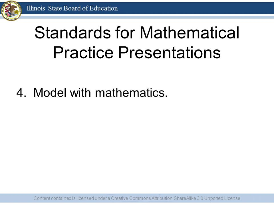 Standards for Mathematical Practice Presentations 4. Model with mathematics. Content contained is licensed under a Creative Commons Attribution-ShareA