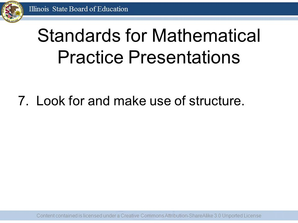 Standards for Mathematical Practice Presentations 7. Look for and make use of structure. Content contained is licensed under a Creative Commons Attrib