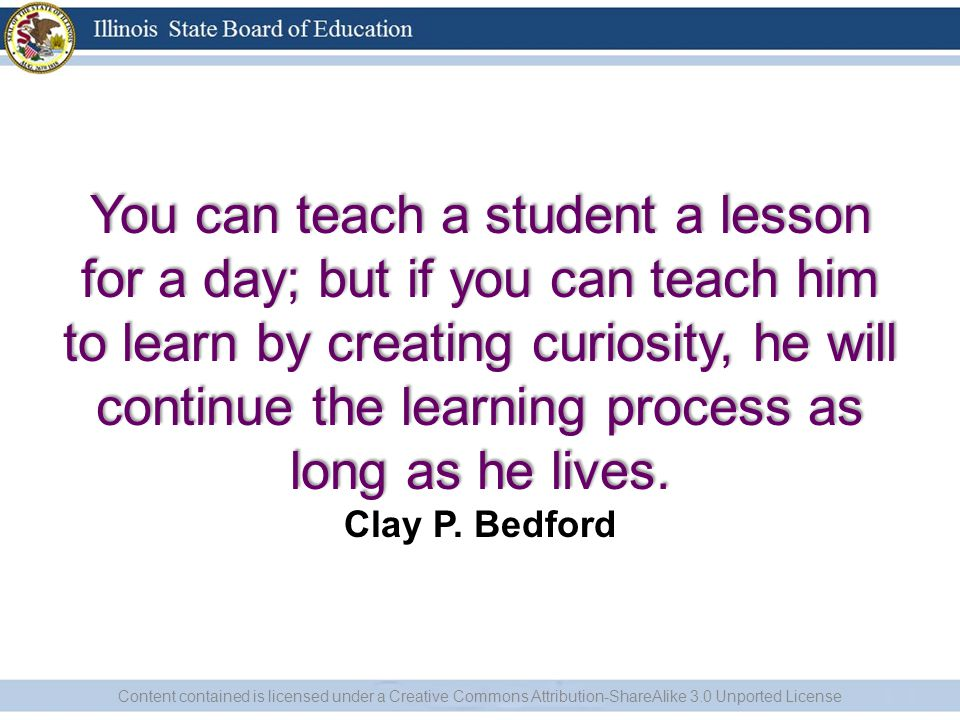 You can teach a student a lesson for a day; but if you can teach him to learn by creating curiosity, he will continue the learning process as long as he lives.