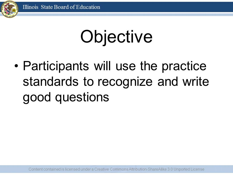 Objective Participants will use the practice standards to recognize and write good questions Content contained is licensed under a Creative Commons Attribution-ShareAlike 3.0 Unported License