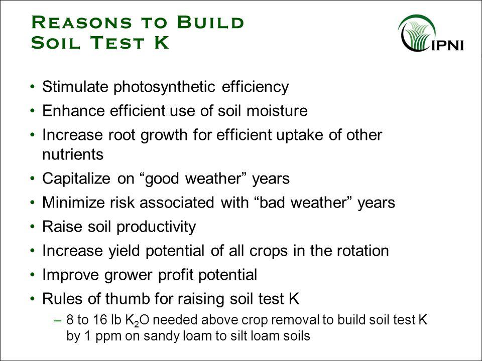 Reasons to Build Soil Test K Stimulate photosynthetic efficiency Enhance efficient use of soil moisture Increase root growth for efficient uptake of other nutrients Capitalize on good weather years Minimize risk associated with bad weather years Raise soil productivity Increase yield potential of all crops in the rotation Improve grower profit potential Rules of thumb for raising soil test K –8 to 16 lb K 2 O needed above crop removal to build soil test K by 1 ppm on sandy loam to silt loam soils