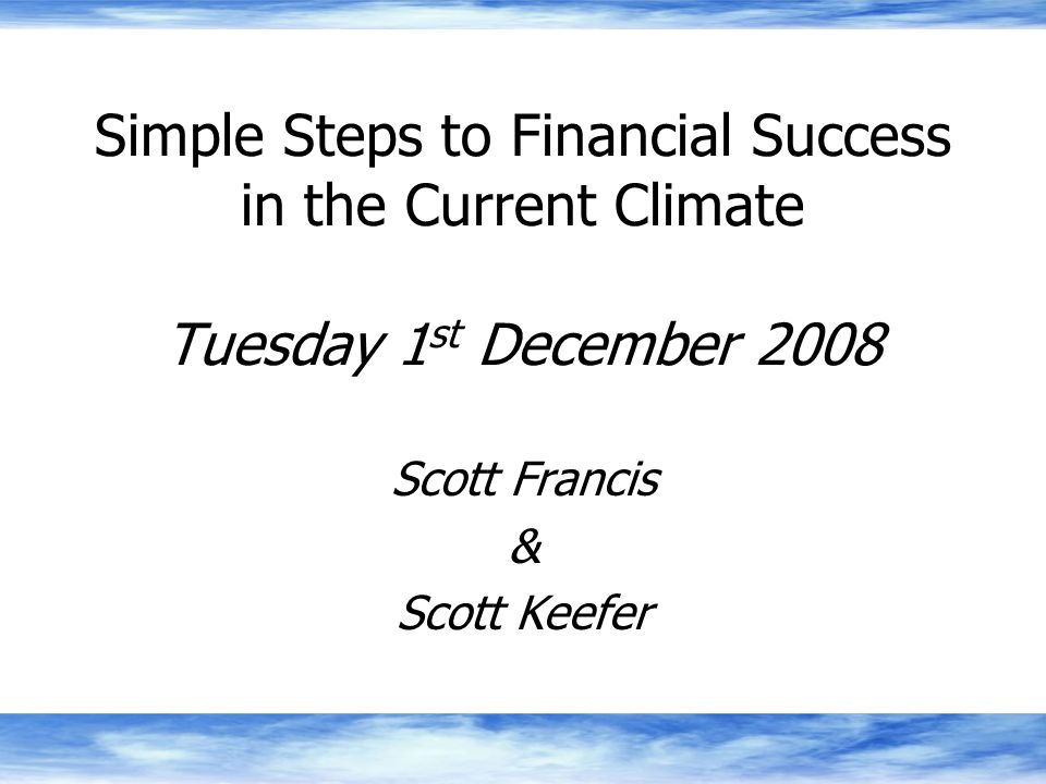 Simple Steps to Financial Success in the Current Climate Tuesday 1 st December 2008 Scott Francis & Scott Keefer