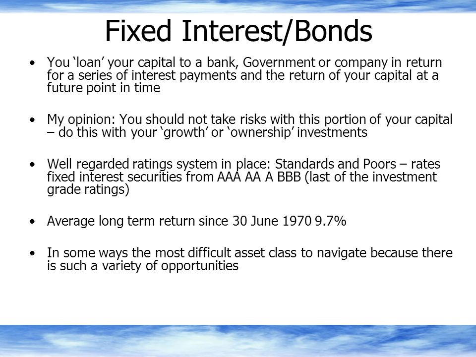 Fixed Interest/Bonds You 'loan' your capital to a bank, Government or company in return for a series of interest payments and the return of your capital at a future point in time My opinion: You should not take risks with this portion of your capital – do this with your 'growth' or 'ownership' investments Well regarded ratings system in place: Standards and Poors – rates fixed interest securities from AAA AA A BBB (last of the investment grade ratings) Average long term return since 30 June 1970 9.7% In some ways the most difficult asset class to navigate because there is such a variety of opportunities