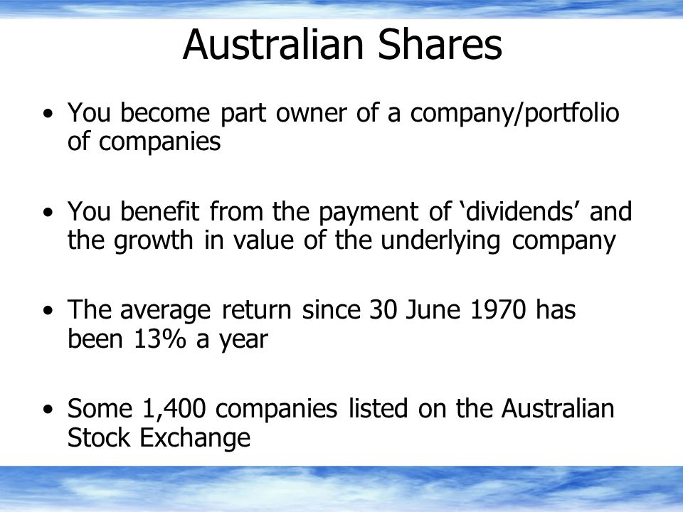 Australian Shares You become part owner of a company/portfolio of companies You benefit from the payment of 'dividends' and the growth in value of the underlying company The average return since 30 June 1970 has been 13% a year Some 1,400 companies listed on the Australian Stock Exchange
