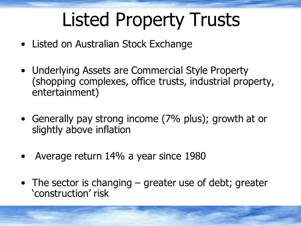 Listed Property Trusts Listed on Australian Stock Exchange Underlying Assets are Commercial Style Property (shopping complexes, office trusts, industrial property, entertainment) Generally pay strong income (7% plus); growth at or slightly above inflation Average return 14% a year since 1980 The sector is changing – greater use of debt; greater 'construction' risk