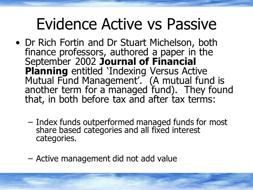 Evidence Active vs Passive Dr Rich Fortin and Dr Stuart Michelson, both finance professors, authored a paper in the September 2002 Journal of Financial Planning entitled 'Indexing Versus Active Mutual Fund Management'.