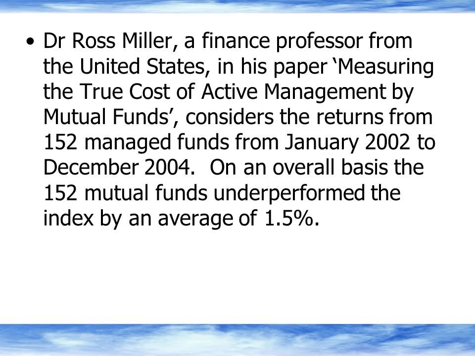 Dr Ross Miller, a finance professor from the United States, in his paper 'Measuring the True Cost of Active Management by Mutual Funds', considers the returns from 152 managed funds from January 2002 to December 2004.
