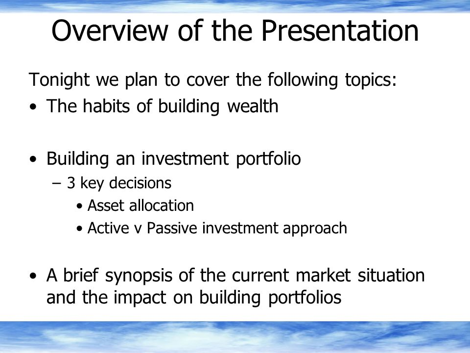 Overview of the Presentation Tonight we plan to cover the following topics: The habits of building wealth Building an investment portfolio –3 key decisions Asset allocation Active v Passive investment approach A brief synopsis of the current market situation and the impact on building portfolios