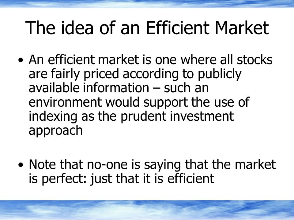 The idea of an Efficient Market An efficient market is one where all stocks are fairly priced according to publicly available information – such an environment would support the use of indexing as the prudent investment approach Note that no-one is saying that the market is perfect: just that it is efficient