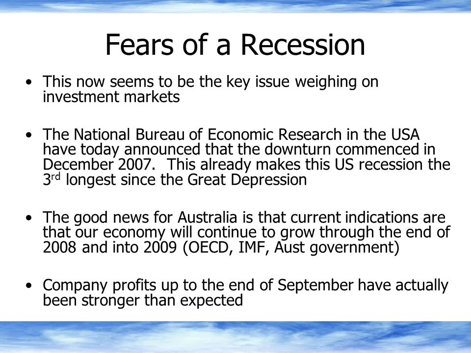 Fears of a Recession This now seems to be the key issue weighing on investment markets The National Bureau of Economic Research in the USA have today announced that the downturn commenced in December 2007.