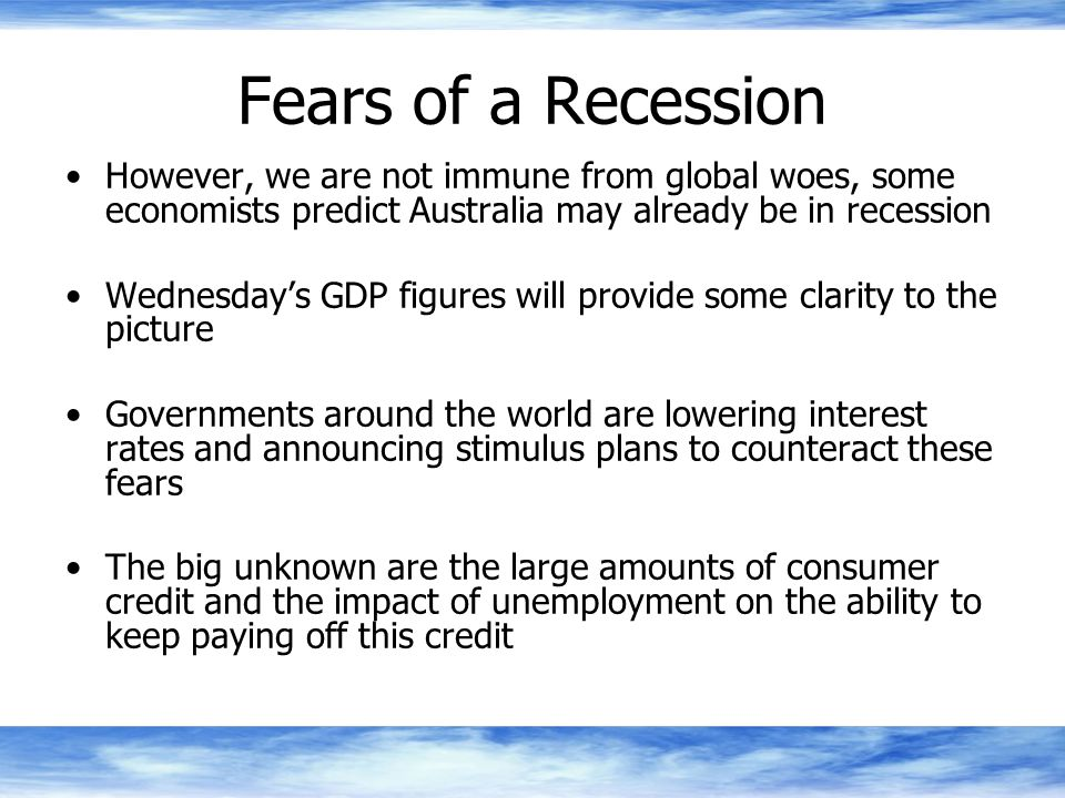 Fears of a Recession However, we are not immune from global woes, some economists predict Australia may already be in recession Wednesday's GDP figures will provide some clarity to the picture Governments around the world are lowering interest rates and announcing stimulus plans to counteract these fears The big unknown are the large amounts of consumer credit and the impact of unemployment on the ability to keep paying off this credit