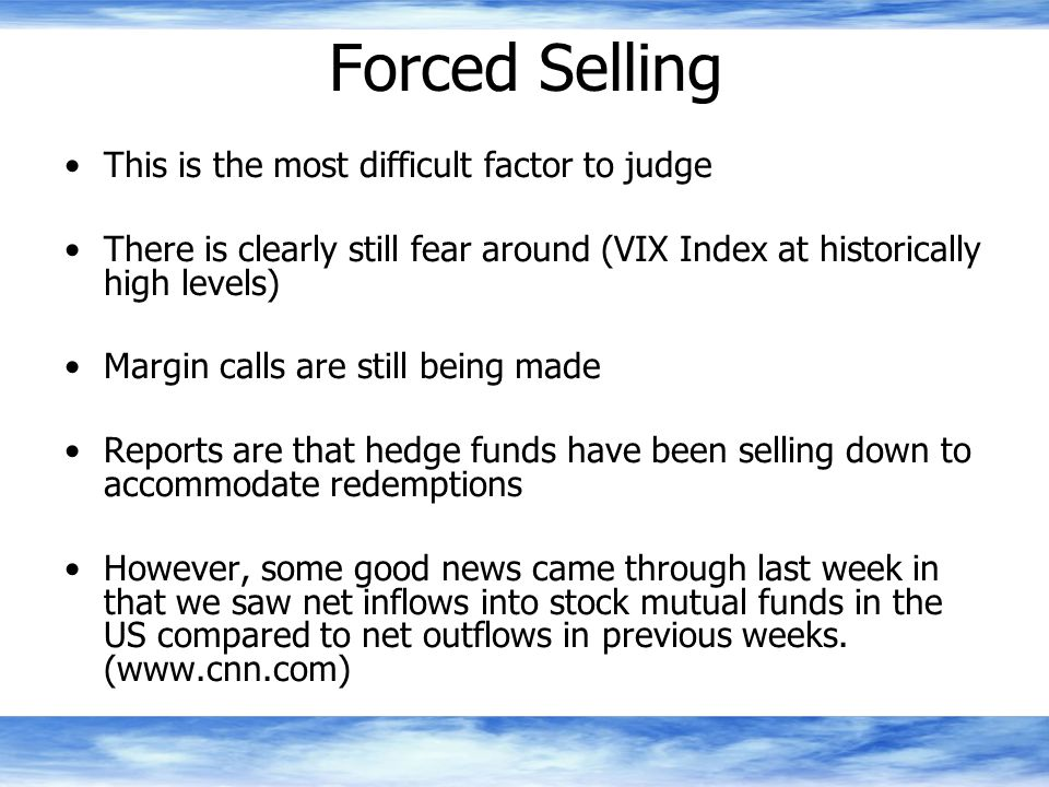 Forced Selling This is the most difficult factor to judge There is clearly still fear around (VIX Index at historically high levels) Margin calls are still being made Reports are that hedge funds have been selling down to accommodate redemptions However, some good news came through last week in that we saw net inflows into stock mutual funds in the US compared to net outflows in previous weeks.
