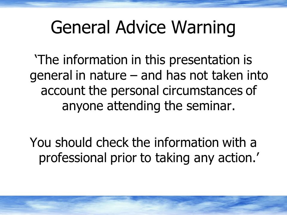 General Advice Warning 'The information in this presentation is general in nature – and has not taken into account the personal circumstances of anyone attending the seminar.