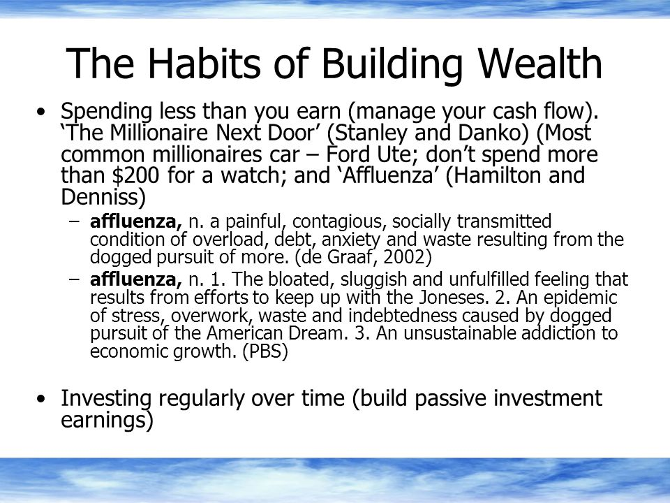The Habits of Building Wealth Spending less than you earn (manage your cash flow).