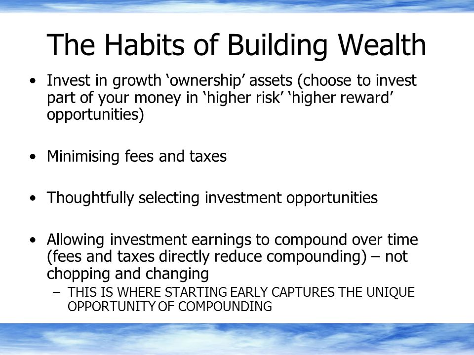 The Habits of Building Wealth Invest in growth 'ownership' assets (choose to invest part of your money in 'higher risk' 'higher reward' opportunities) Minimising fees and taxes Thoughtfully selecting investment opportunities Allowing investment earnings to compound over time (fees and taxes directly reduce compounding) – not chopping and changing –THIS IS WHERE STARTING EARLY CAPTURES THE UNIQUE OPPORTUNITY OF COMPOUNDING