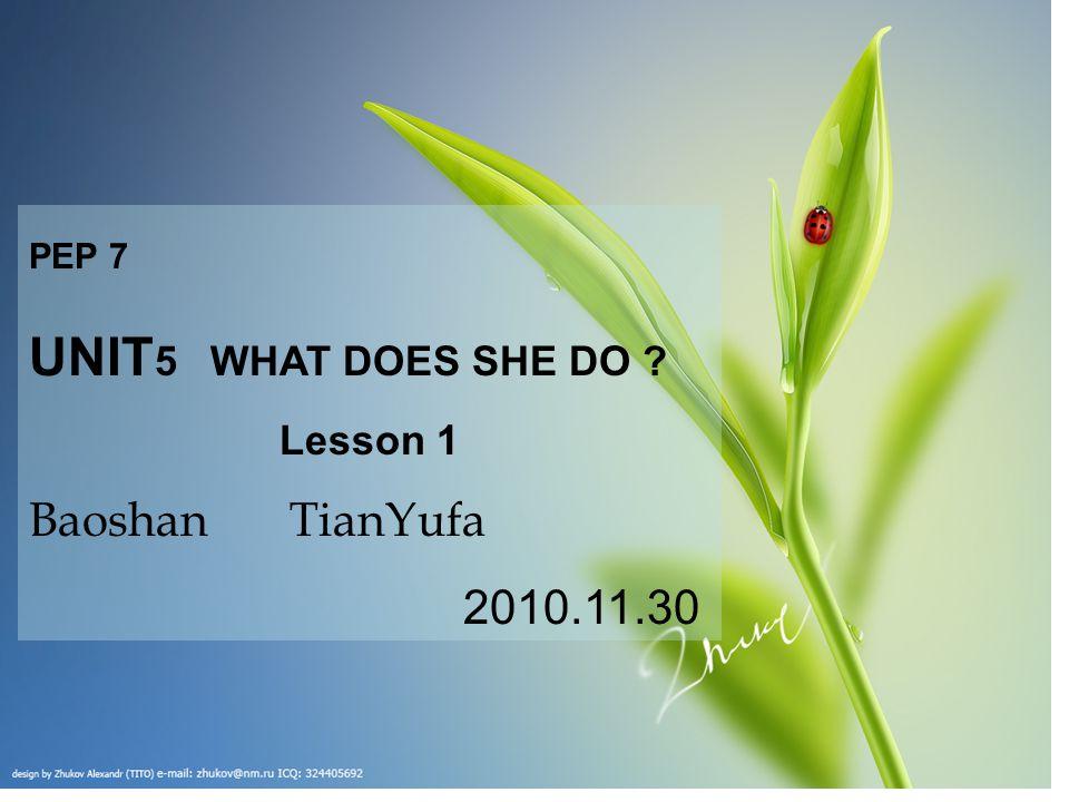 PEP 7 UNIT 5 WHAT DOES SHE DO Lesson 1 Baoshan TianYufa 2010.11.30
