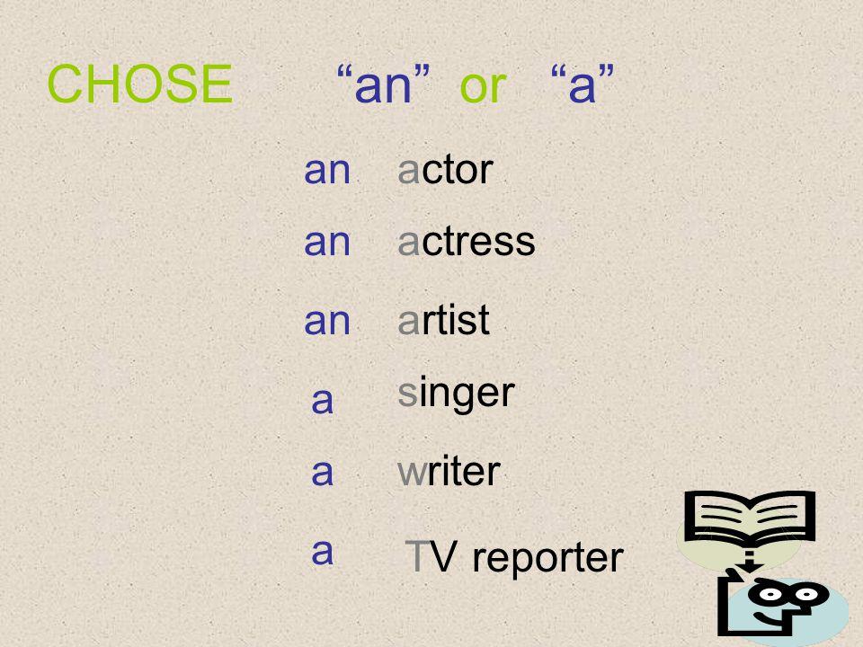CHOSE an or a actor actress artist singer writer TV reporter an a a a