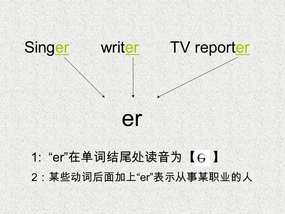 Singer writer TV reporter er 1: er 在单词结尾处读音为【 】 2 :某些动词后面加上 er 表示从事某职业的人