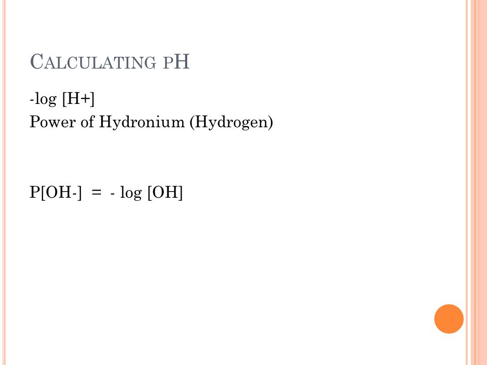 C ALCULATING P H -log [H+] Power of Hydronium (Hydrogen) P[OH-] = - log [OH]
