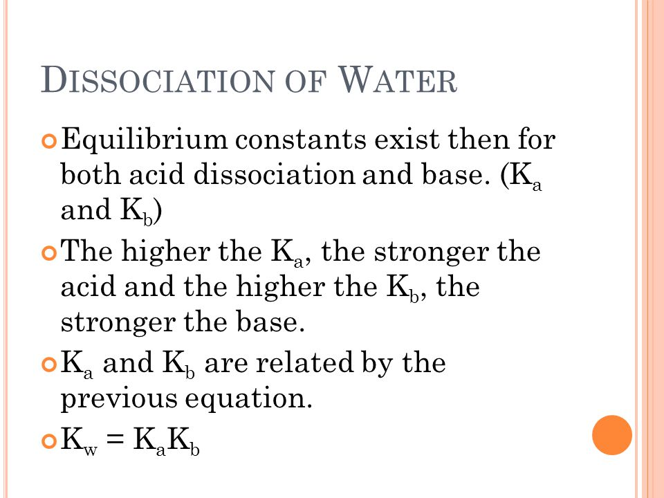 D ISSOCIATION OF W ATER Equilibrium constants exist then for both acid dissociation and base.