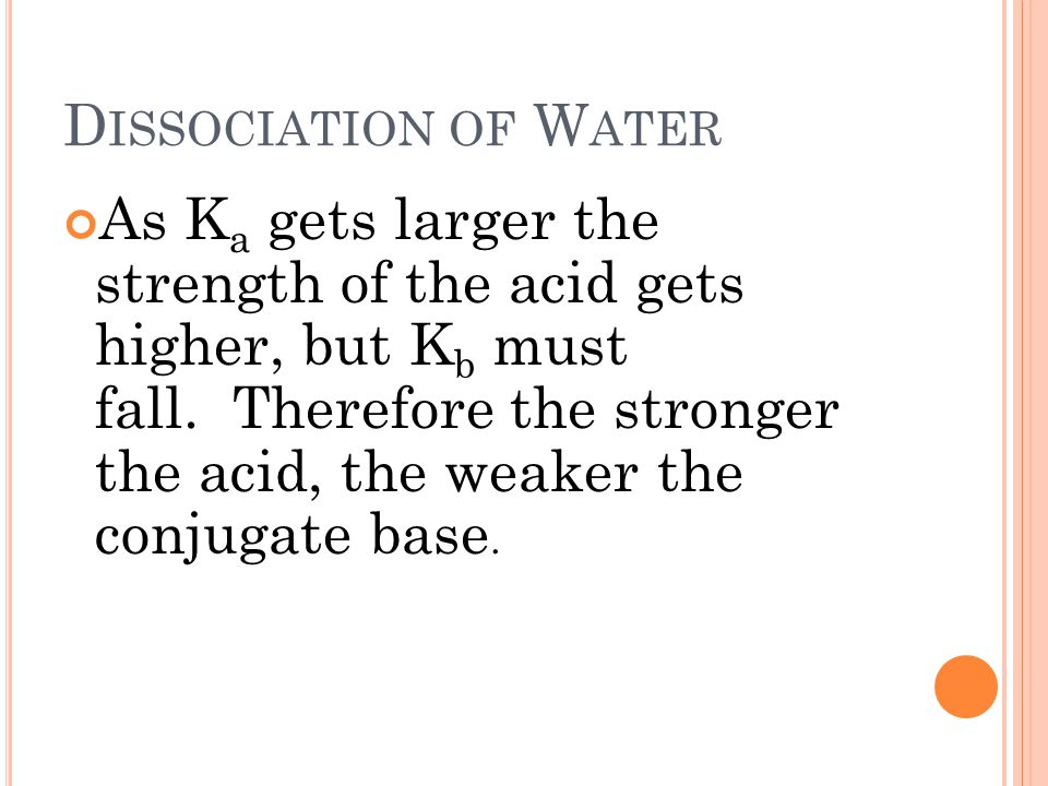D ISSOCIATION OF W ATER As K a gets larger the strength of the acid gets higher, but K b must fall.
