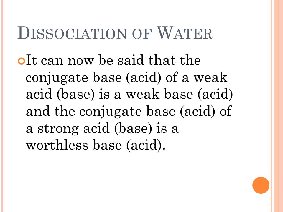 D ISSOCIATION OF W ATER It can now be said that the conjugate base (acid) of a weak acid (base) is a weak base (acid) and the conjugate base (acid) of a strong acid (base) is a worthless base (acid).