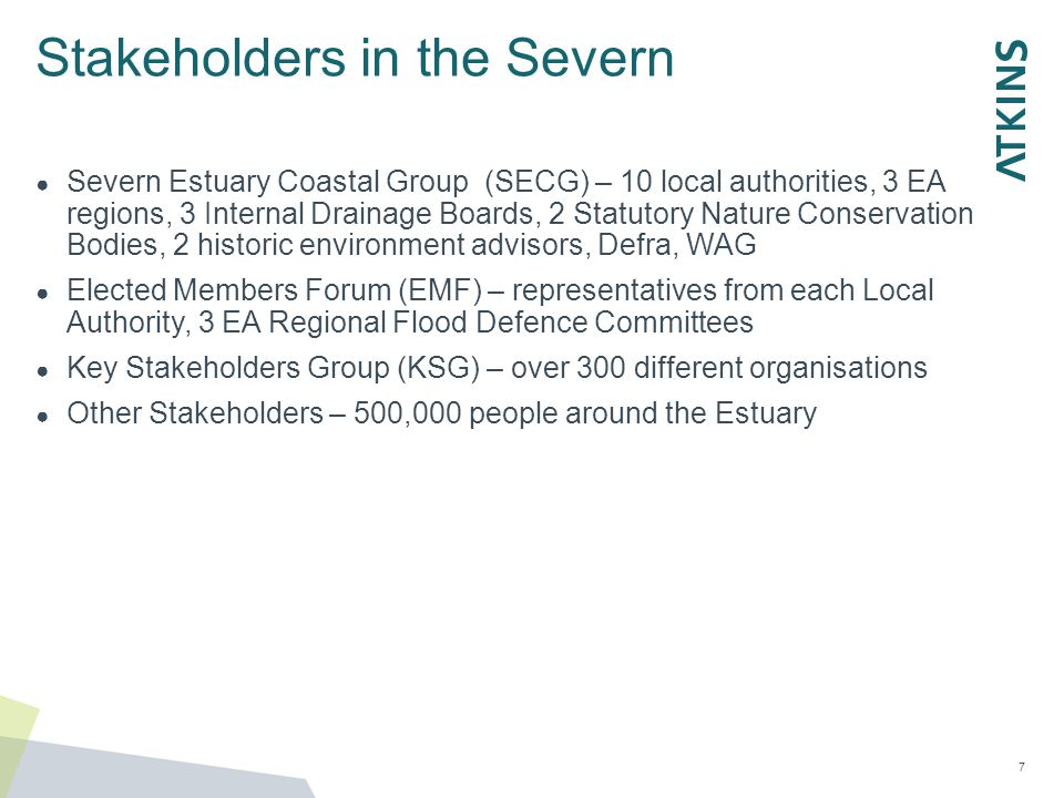 Stakeholders in the Severn ● Severn Estuary Coastal Group (SECG) – 10 local authorities, 3 EA regions, 3 Internal Drainage Boards, 2 Statutory Nature Conservation Bodies, 2 historic environment advisors, Defra, WAG ● Elected Members Forum (EMF) – representatives from each Local Authority, 3 EA Regional Flood Defence Committees ● Key Stakeholders Group (KSG) – over 300 different organisations ● Other Stakeholders – 500,000 people around the Estuary 7