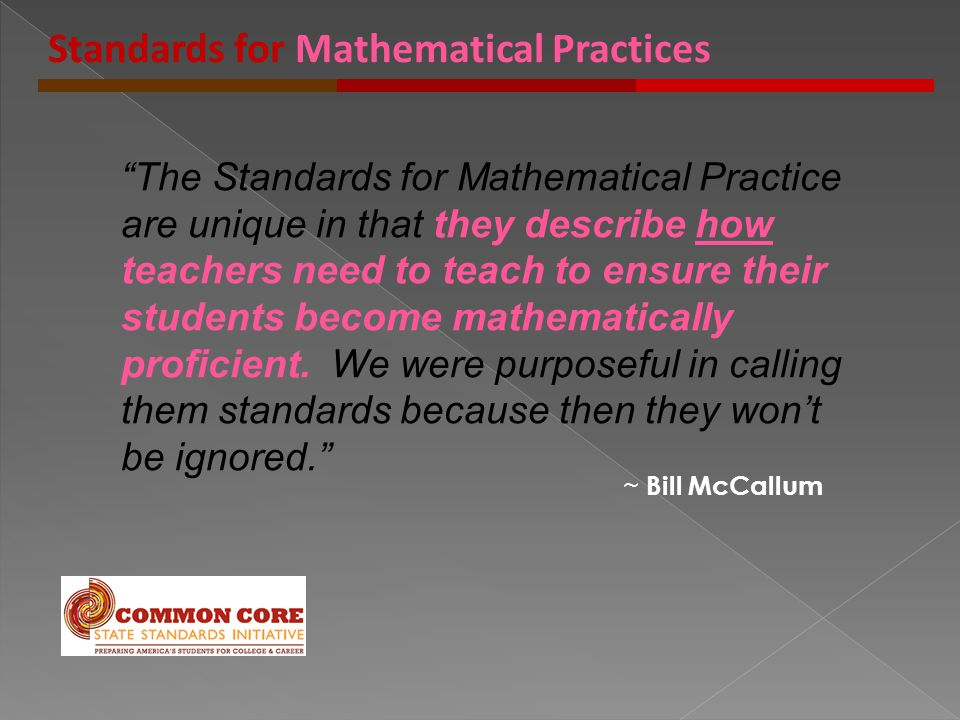 The Standards for Mathematical Practice are unique in that they describe how teachers need to teach to ensure their students become mathematically proficient.