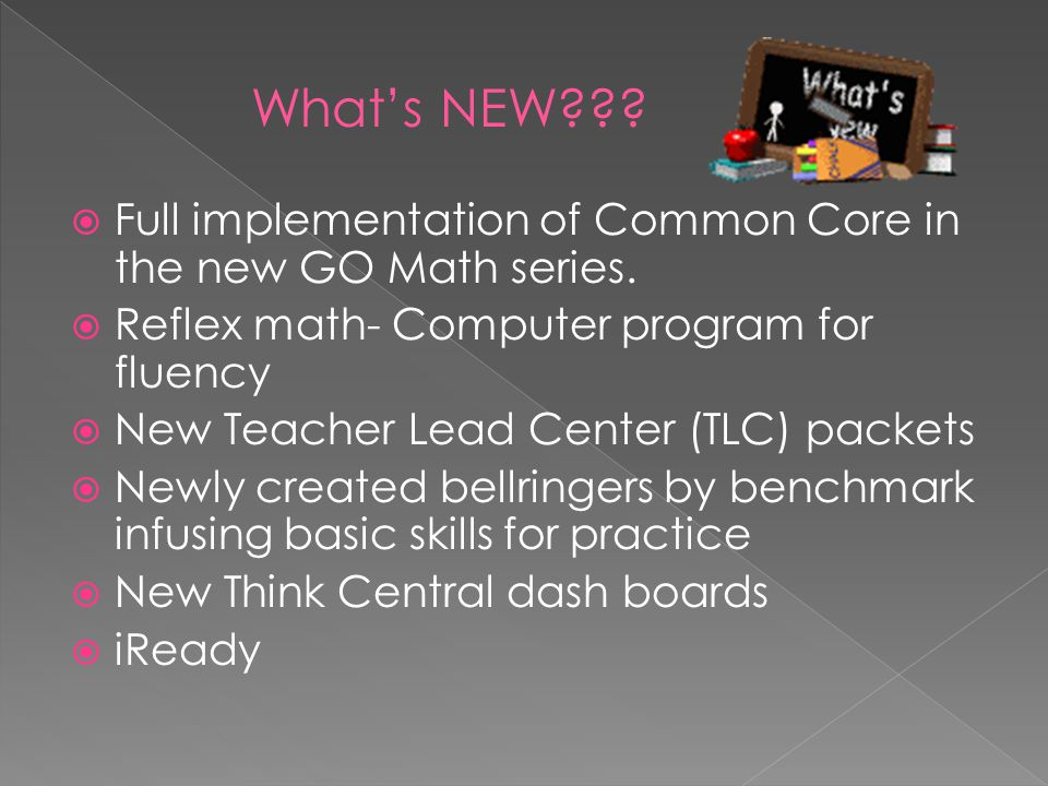  Full implementation of Common Core in the new GO Math series.  Reflex math- Computer program for fluency  New Teacher Lead Center (TLC) packets 