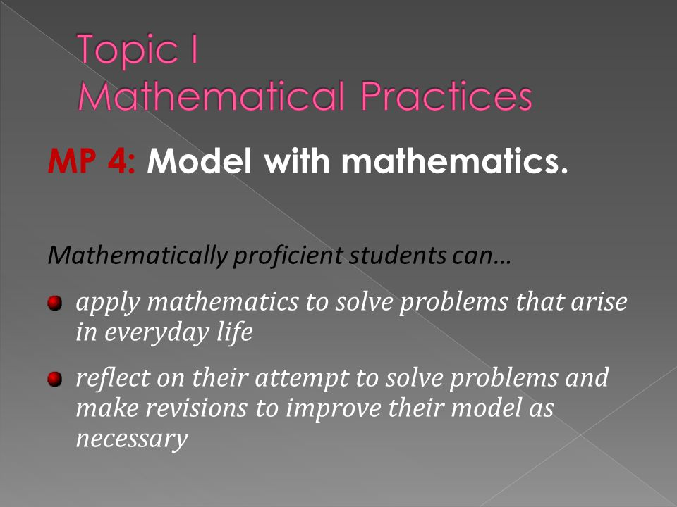 MP 4: Model with mathematics. Mathematically proficient students can… apply mathematics to solve problems that arise in everyday life reflect on their