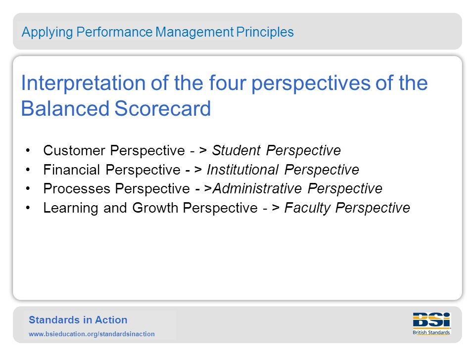 Standards in Action www.bsieducation.org/standardsinaction Interpretation of the four perspectives of the Balanced Scorecard Customer Perspective - > Student Perspective Financial Perspective - > Institutional Perspective Processes Perspective - >Administrative Perspective Learning and Growth Perspective - > Faculty Perspective Applying Performance Management Principles