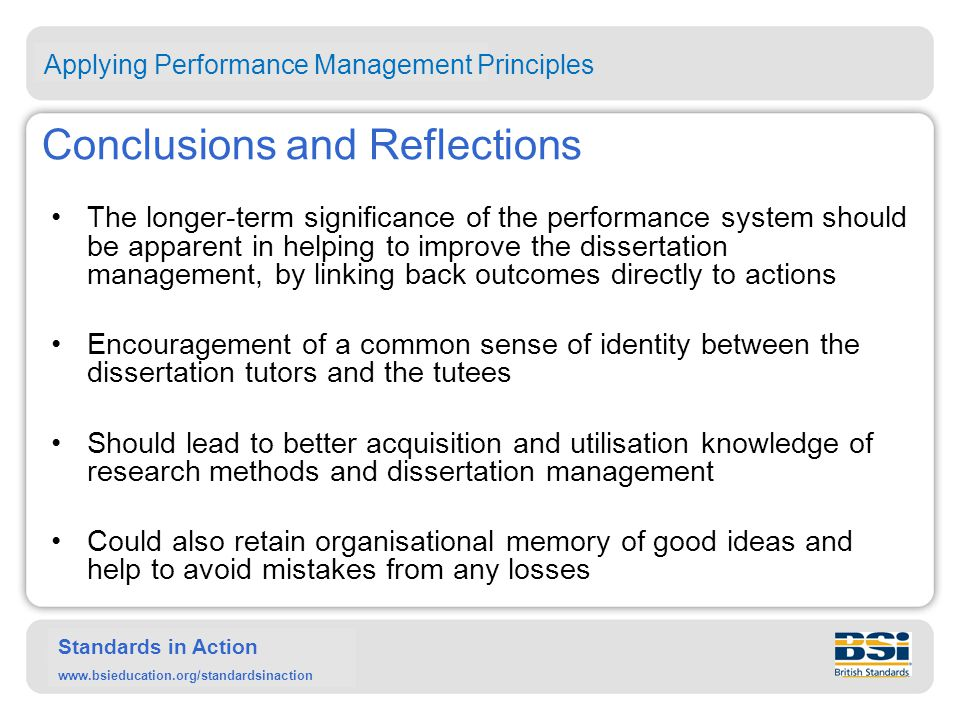 Standards in Action www.bsieducation.org/standardsinaction Conclusions and Reflections The longer-term significance of the performance system should be apparent in helping to improve the dissertation management, by linking back outcomes directly to actions Encouragement of a common sense of identity between the dissertation tutors and the tutees Should lead to better acquisition and utilisation knowledge of research methods and dissertation management Could also retain organisational memory of good ideas and help to avoid mistakes from any losses Applying Performance Management Principles