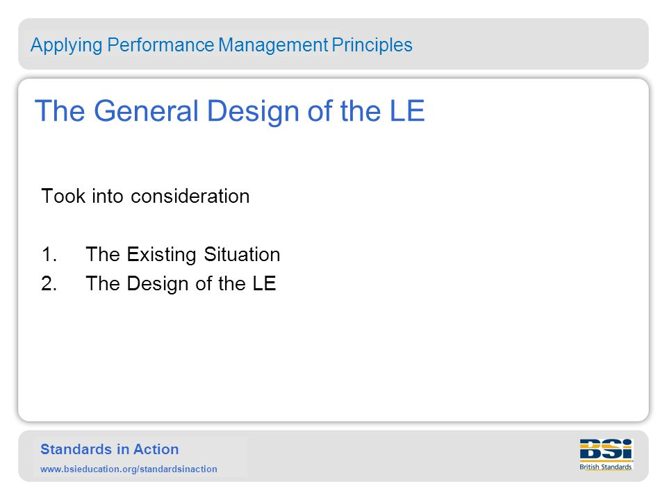 Standards in Action www.bsieducation.org/standardsinaction The General Design of the LE Took into consideration 1.The Existing Situation 2.The Design