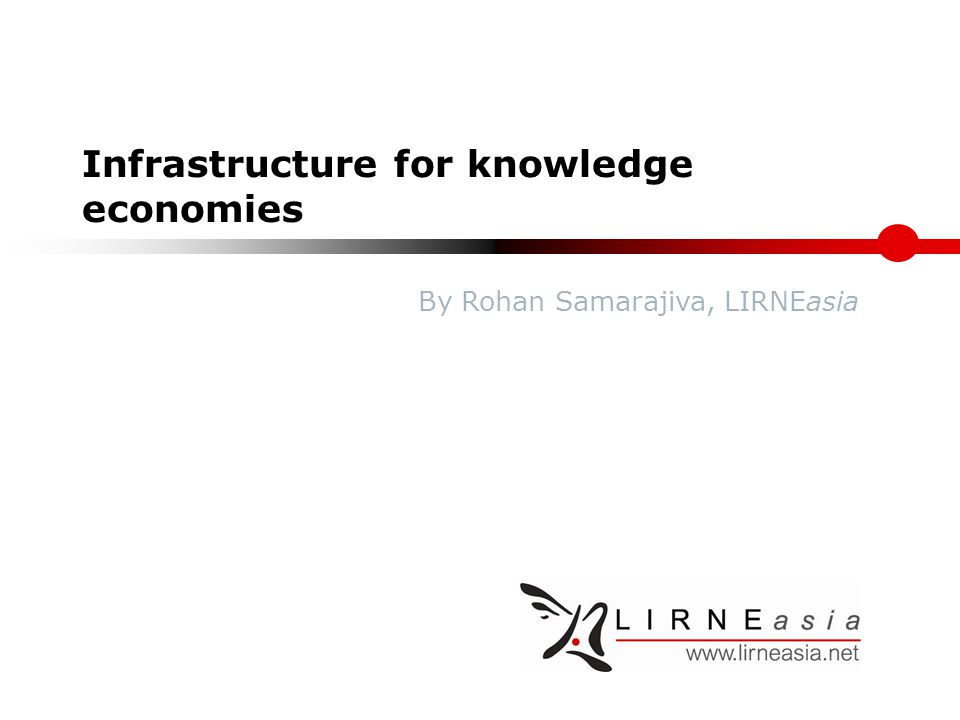 Infrastructure for knowledge economies By Rohan Samarajiva, LIRNEasia
