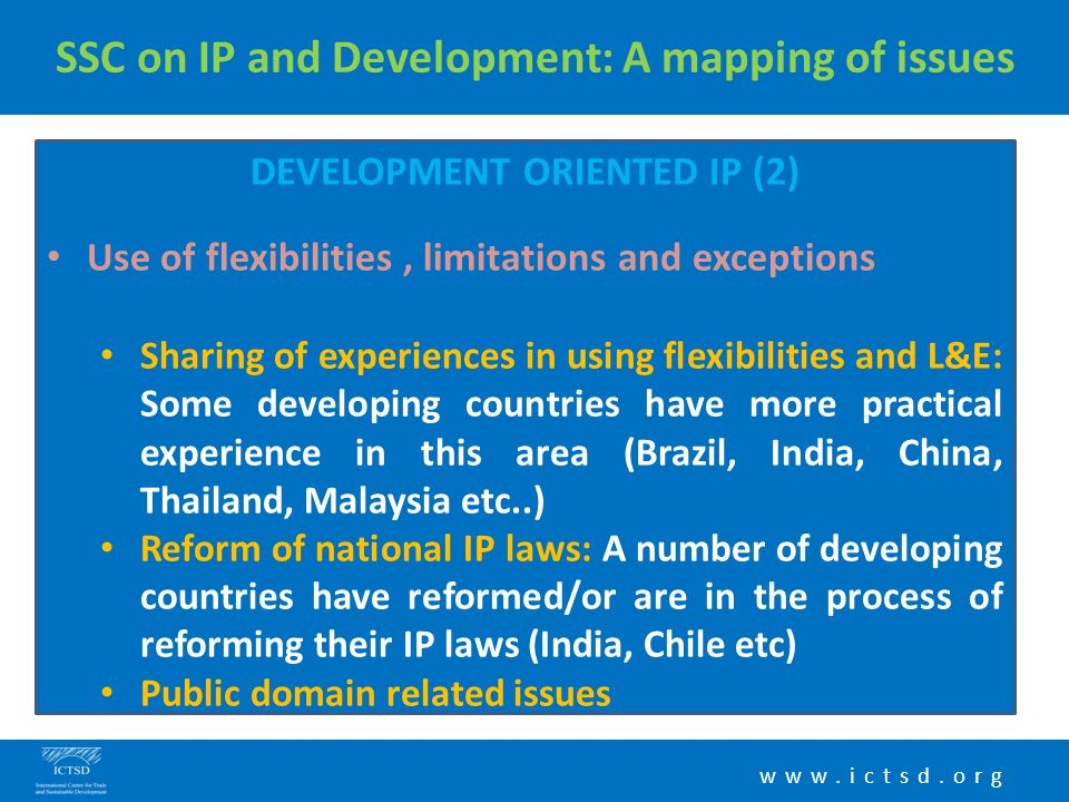 www.ictsd.org SSC on IP and Development: A mapping of issues DEVELOPMENT ORIENTED IP (2) Use of flexibilities, limitations and exceptions Sharing of e