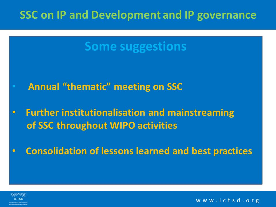 "www.ictsd.org SSC on IP and Development and IP governance Some suggestions Annual ""thematic"" meeting on SSC Further institutionalisation and mainstrea"